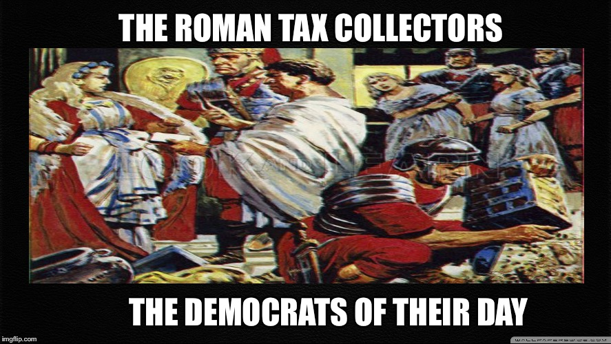 THE ROMAN TAX COLLECTORS THE DEMOCRATS OF THEIR DAY | image tagged in memes,roman reigns,democratic party,democratic socialism,liberals,democrats | made w/ Imgflip meme maker