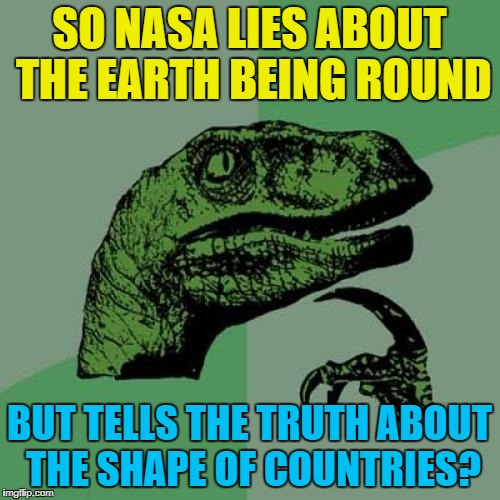 Philosoraptor Meme | SO NASA LIES ABOUT THE EARTH BEING ROUND BUT TELLS THE TRUTH ABOUT THE SHAPE OF COUNTRIES? | image tagged in memes,philosoraptor | made w/ Imgflip meme maker