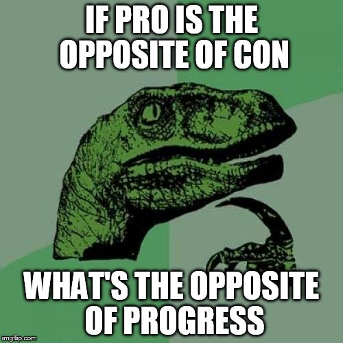 Philosoraptor Meme | IF PRO IS THE OPPOSITE OF CON WHAT'S THE OPPOSITE OF PROGRESS | image tagged in memes,philosoraptor | made w/ Imgflip meme maker
