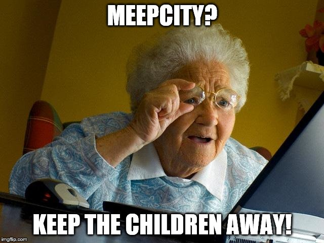 Grandma Finds The Internet Meme | MEEPCITY? KEEP THE CHILDREN AWAY! | image tagged in memes,grandma finds the internet | made w/ Imgflip meme maker