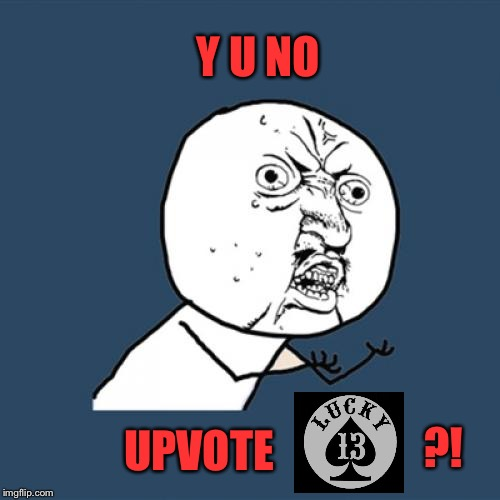 Y U NO UPVOTE ?! | made w/ Imgflip meme maker