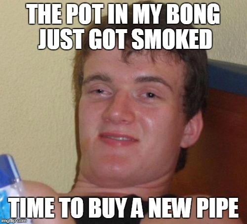 10 Guy Meme | THE POT IN MY BONG JUST GOT SMOKED TIME TO BUY A NEW PIPE | image tagged in memes,10 guy | made w/ Imgflip meme maker