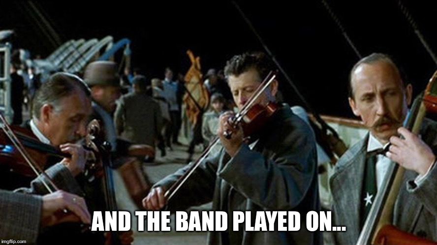 AND THE BAND PLAYED ON... | made w/ Imgflip meme maker