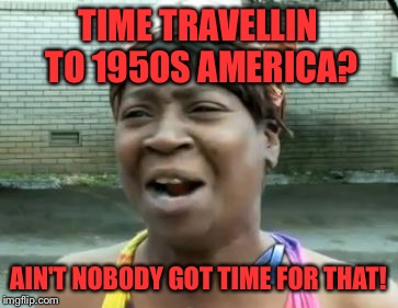TIME TRAVELLIN TO 1950S AMERICA? AIN'T NOBODY GOT TIME FOR THAT! | made w/ Imgflip meme maker