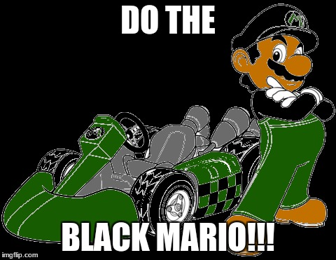 Black Mario | DO THE BLACK MARIO!!! | image tagged in i too like to live dangerously | made w/ Imgflip meme maker