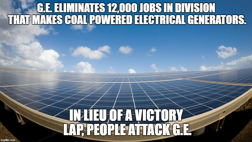 SOLAR POWER | G.E. ELIMINATES 12,000 JOBS IN DIVISION THAT MAKES COAL POWERED ELECTRICAL GENERATORS. IN LIEU OF A VICTORY LAP, PEOPLE ATTACK G.E. | image tagged in solar power | made w/ Imgflip meme maker
