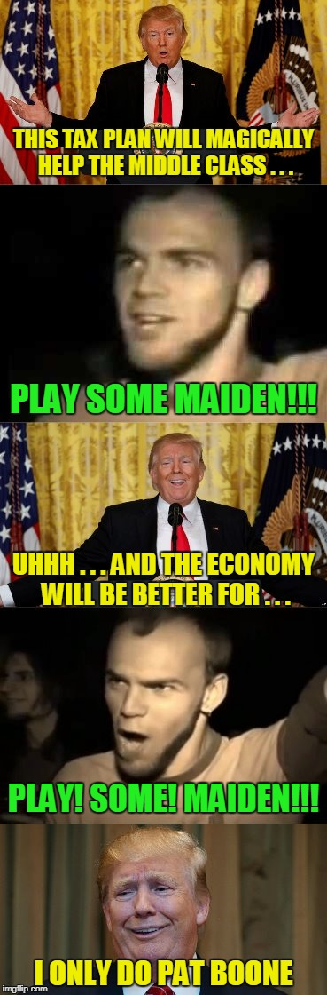 Sviraj Mejdene!!! (thanks to PowerMetalhead for introducing me to the Serbian tradition of randomly requesting Iron Maiden) | THIS TAX PLAN WILL MAGICALLY HELP THE MIDDLE CLASS . . . I ONLY DO PAT BOONE PLAY SOME MAIDEN!!! UHHH . . . AND THE ECONOMY WILL BE BETTER F | image tagged in memes,iron maiden,trump,play some maiden,play some maiden - trump | made w/ Imgflip meme maker