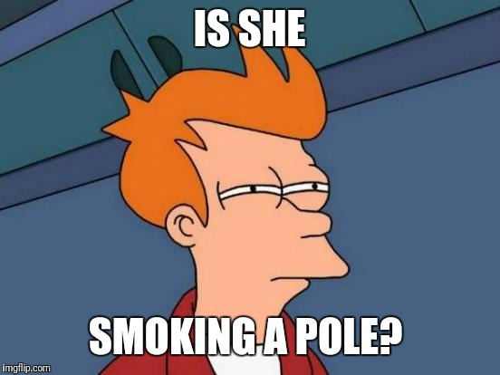 Futurama Fry Meme | IS SHE SMOKING A POLE? | image tagged in memes,futurama fry | made w/ Imgflip meme maker