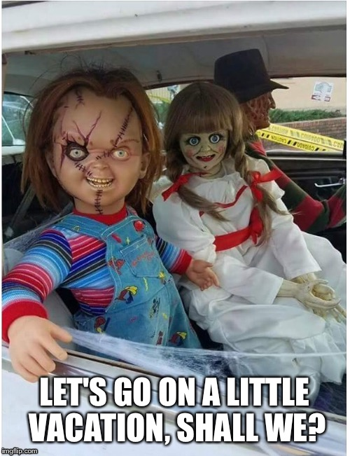 Horror movie night | LET'S GO ON A LITTLE VACATION, SHALL WE? | image tagged in chucky,annabelle,freddy krueger | made w/ Imgflip meme maker