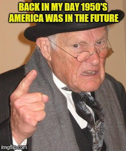 BACK IN MY DAY 1950'S AMERICA WAS IN THE FUTURE | made w/ Imgflip meme maker
