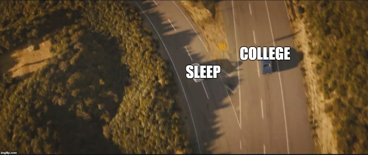 COLLEGE SLEEP | image tagged in fast and furious 7 final scene | made w/ Imgflip meme maker