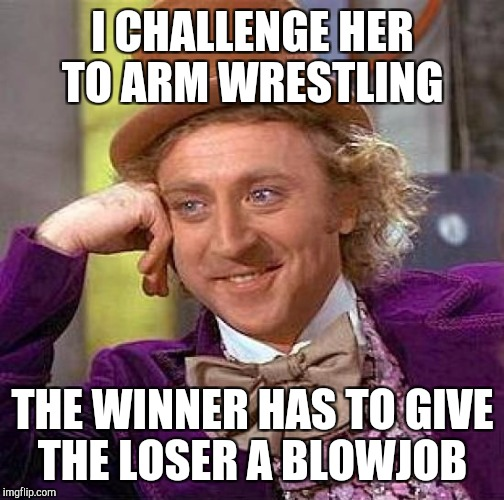 Creepy Condescending Wonka Meme | I CHALLENGE HER TO ARM WRESTLING THE WINNER HAS TO GIVE THE LOSER A BL***OB | image tagged in memes,creepy condescending wonka | made w/ Imgflip meme maker