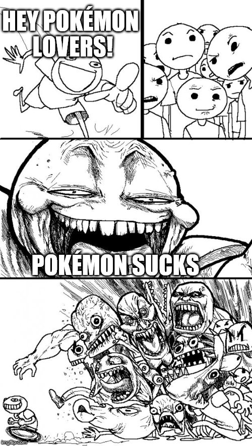Hey Internet | HEY POKÉMON LOVERS! POKÉMON SUCKS | image tagged in memes,hey internet | made w/ Imgflip meme maker