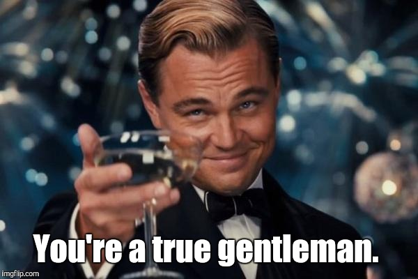 Leonardo Dicaprio Cheers Meme | You're a true gentleman. | image tagged in memes,leonardo dicaprio cheers | made w/ Imgflip meme maker