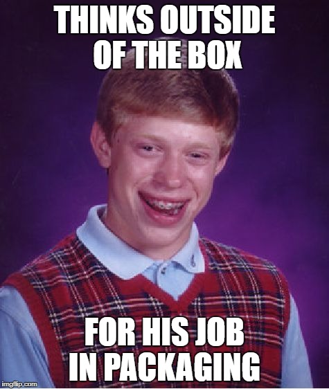 Bad Luck Brian Meme | THINKS OUTSIDE OF THE BOX FOR HIS JOB IN PACKAGING | image tagged in memes,bad luck brian | made w/ Imgflip meme maker