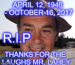 john dunswort | APRIL 12, 1946 - OCTOBER 16, 2017 THANKS FOR THE LAUGHS MR, LAHEY R.I.P | image tagged in tpb,john dunsworth | made w/ Imgflip meme maker