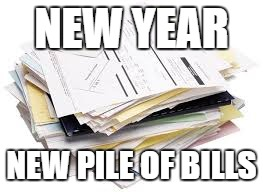 NEW YEAR NEW PILE OF BILLS | image tagged in pile of bills | made w/ Imgflip meme maker