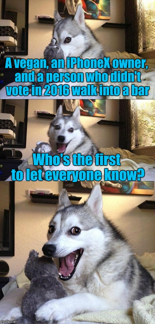 Bad Pun Dog Meme | A vegan, an iPhoneX owner, and a person who didn't vote in 2016 walk into a bar Who's the first to let everyone know? | image tagged in memes,bad pun dog,trhtimmy | made w/ Imgflip meme maker
