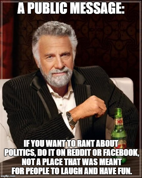 The Most Interesting Man In The World | A PUBLIC MESSAGE: IF YOU WANT TO RANT ABOUT POLITICS, DO IT ON REDDIT OR FACEBOOK, NOT A PLACE THAT WAS MEANT FOR PEOPLE TO LAUGH AND HAVE F | image tagged in memes,the most interesting man in the world,please,public message,so true | made w/ Imgflip meme maker