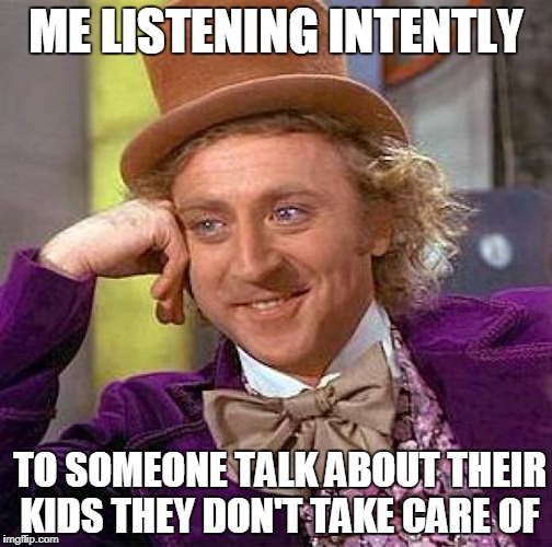 Creepy Condescending Wonka Meme | ME LISTENING INTENTLY TO SOMEONE TALK ABOUT THEIR KIDS THEY DON'T TAKE CARE OF | image tagged in memes,creepy condescending wonka,willy wonka,children,parents,bad parenting | made w/ Imgflip meme maker