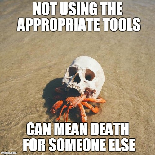NOT USING THE APPROPRIATE TOOLS CAN MEAN DEATH FOR SOMEONE ELSE | image tagged in badass,safety | made w/ Imgflip meme maker