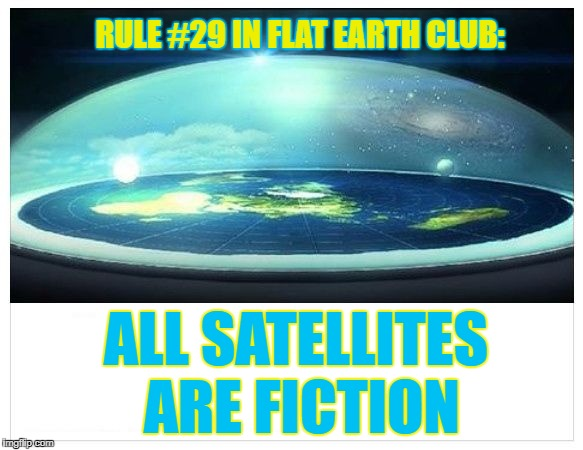 All satellites are fiction | RULE #29 IN FLAT EARTH CLUB: ALL SATELLITES ARE FICTION | image tagged in flat earth dome,flat eart,rule 29,satellites,fiction,flat earth club | made w/ Imgflip meme maker