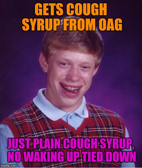Bad Luck Brian Meme | GETS COUGH SYRUP FROM OAG JUST PLAIN COUGH SYRUP, NO WAKING UP TIED DOWN | image tagged in memes,bad luck brian | made w/ Imgflip meme maker