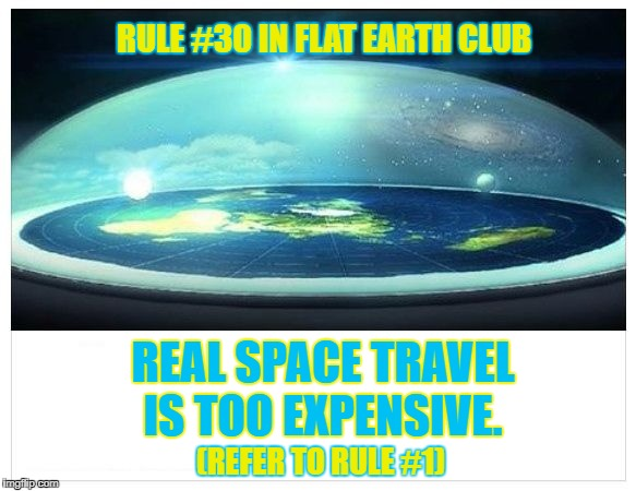 Real Space travel is too expensive. (Refer to Rule #1). | RULE #30 IN FLAT EARTH CLUB REAL SPACE TRAVEL IS TOO EXPENSIVE. (REFER TO RULE #1) | image tagged in flat earth dome,flat earth,rule 30,space travel | made w/ Imgflip meme maker