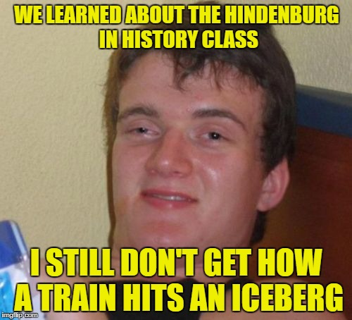 10 Guy Meme | WE LEARNED ABOUT THE HINDENBURG IN HISTORY CLASS I STILL DON'T GET HOW A TRAIN HITS AN ICEBERG | image tagged in memes,10 guy | made w/ Imgflip meme maker