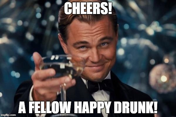 Leonardo Dicaprio Cheers Meme | CHEERS! A FELLOW HAPPY DRUNK! | image tagged in memes,leonardo dicaprio cheers | made w/ Imgflip meme maker