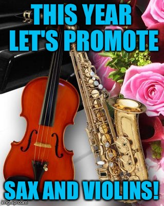 Happy new year imgflippers! | THIS YEAR LET'S PROMOTE SAX AND VIOLINS! | image tagged in sax,saxophone,violins,the sound of music happiness,world peace | made w/ Imgflip meme maker