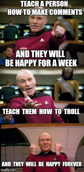 Meme Mentoring 101 | TEACH A PERSON HOW TO MAKE COMMENTS AND THEY WILL BE HAPPY FOR A WEEK TEACH  THEM  HOW  TO  TROLL AND  THEY  WILL  BE  HAPPY  FOREVER | image tagged in meme,teaching,picard,jean luc picard | made w/ Imgflip meme maker