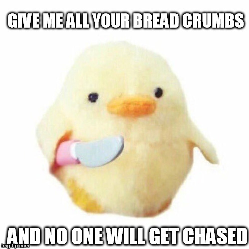 GIVE ME ALL YOUR BREAD CRUMBS AND NO ONE WILL GET CHASED | made w/ Imgflip meme maker