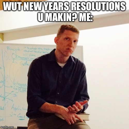 WUT NEW YEARS RESOLUTIONS U MAKIN? ME: | image tagged in new years,new year resolutions,teacher,meh,smh,student | made w/ Imgflip meme maker