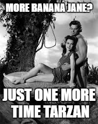MORE BANANA JANE? JUST ONE MORE TIME TARZAN | made w/ Imgflip meme maker