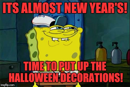 Holiday preparations  | ITS ALMOST NEW YEAR'S! TIME TO PUT UP THE HALLOWEEN DECORATIONS! | image tagged in memes,dont you squidward | made w/ Imgflip meme maker