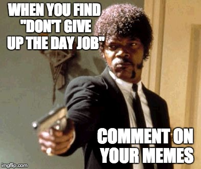 """DON'T GIVE UP THE DAY JOB""  