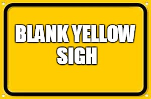 Blank Yellow Sign | BLANK YELLOW SIGH | image tagged in memes,blank yellow sign | made w/ Imgflip meme maker