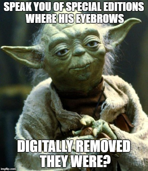Star Wars Yoda Meme | SPEAK YOU OF SPECIAL EDITIONS WHERE HIS EYEBROWS DIGITALLY REMOVED THEY WERE? | image tagged in memes,star wars yoda | made w/ Imgflip meme maker