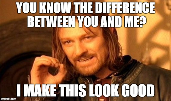 One Does Not Simply Meme | YOU KNOW THE DIFFERENCE BETWEEN YOU AND ME? I MAKE THIS LOOK GOOD | image tagged in memes,one does not simply | made w/ Imgflip meme maker
