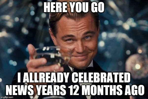 Leonardo Dicaprio Cheers Meme | HERE YOU GO I ALLREADY CELEBRATED NEWS YEARS 12 MONTHS AGO | image tagged in memes,leonardo dicaprio cheers | made w/ Imgflip meme maker