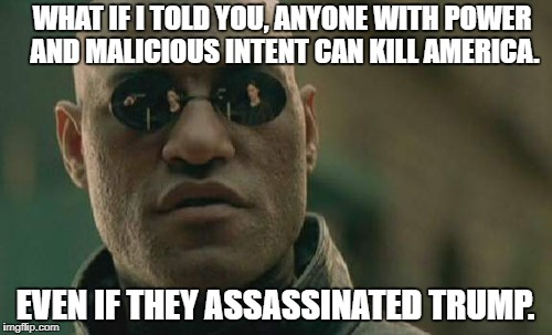 Matrix Morpheus Meme | WHAT IF I TOLD YOU, ANYONE WITH POWER AND MALICIOUS INTENT CAN KILL AMERICA. EVEN IF THEY ASSASSINATED TRUMP. | image tagged in memes,matrix morpheus | made w/ Imgflip meme maker