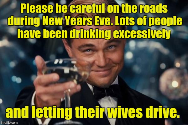 Leonardo Dicaprio Cheers Meme | Please be careful on the roads during New Years Eve. Lots of people have been drinking excessively and letting their wives drive. | image tagged in memes,leonardo dicaprio cheers | made w/ Imgflip meme maker