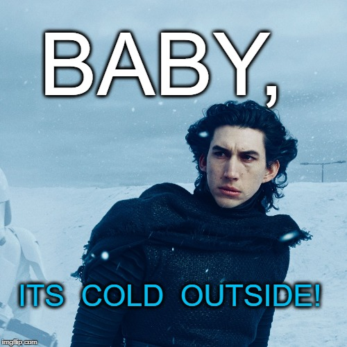 Cold Outside | BABY, ITS  COLD  OUTSIDE! | image tagged in emo kylo ren,ice,cold,snow,adam driver | made w/ Imgflip meme maker