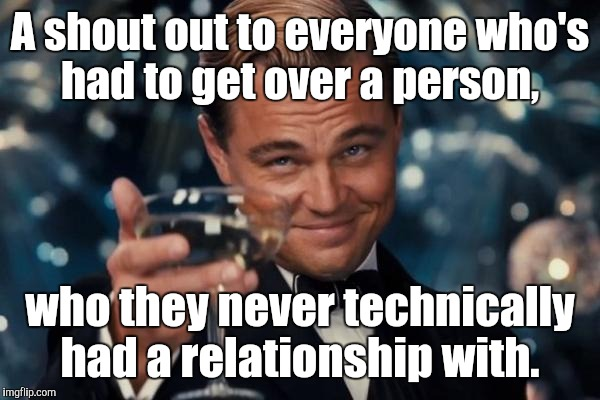 Leonardo Dicaprio Cheers Meme | A shout out to everyone who's had to get over a person, who they never technically had a relationship with. | image tagged in memes,leonardo dicaprio cheers | made w/ Imgflip meme maker