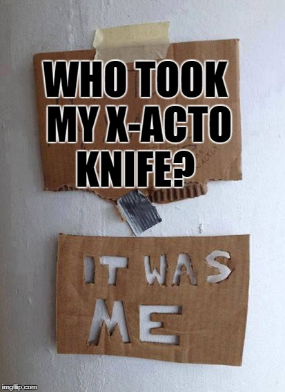 who took my x-acto knife? | WHO TOOK MY X-ACTO KNIFE? | image tagged in x | made w/ Imgflip meme maker