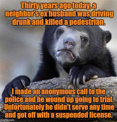 Yeah, it's a true confession.  | Thirty years ago today, a neighbor's ex husband was driving drunk and killed a pedestrian. I made an anonymous call to the police and he wou | image tagged in memes,confession bear | made w/ Imgflip meme maker