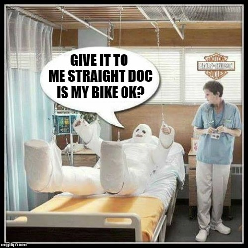 biker blues | GIVE IT TO ME STRAIGHT DOC IS MY BIKE OK? | image tagged in harley davidson | made w/ Imgflip meme maker