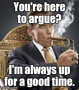 You're here to argue? I'm always up for a good time. | made w/ Imgflip meme maker