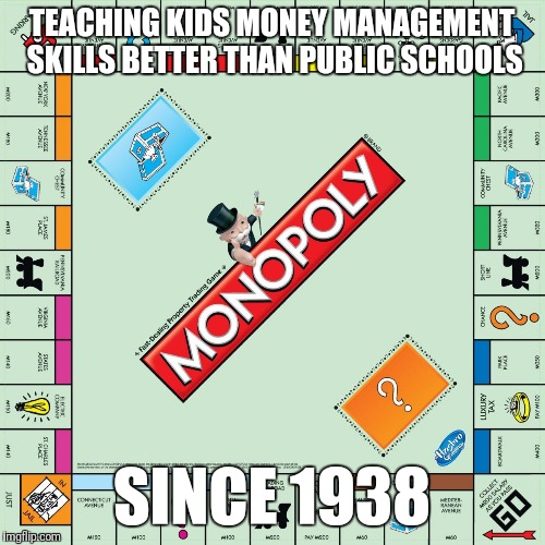 Most public schools have terrible teaching techniques  | TEACHING KIDS MONEY MANAGEMENT SKILLS BETTER THAN PUBLIC SCHOOLS SINCE 1938 | image tagged in monopoly,public,school,money | made w/ Imgflip meme maker